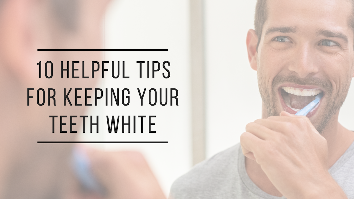 10 Helpful Tips For Keeping Your Teeth White